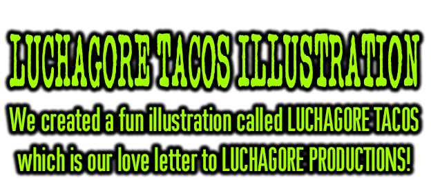 We created fun illustration called LUCHAGORE TACOS which is our love letter to LUCHAGORE PRODUCTIONS!